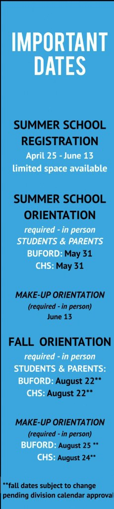 Important dates SUMMERSCHOOL REGISTRATION April 25 - June 13 limited space available SUMMERSCHOOL ORIENTATION required- in person STUDENTS & PARENTS BUFORD: May 31 CHS: May 31 MAKE-UP ORIENTATION (required- in person) June 13 FALL ORIENTATION required- in person STUDENTS& PARENTS: BUFORD: August 22** CHS: August 22** MAKE-UP ORIENTATION (required- in person) BUFORD: August 25 ** CHS: August 24 **fall dates subject to change pending division calendar approval 2016- 2017