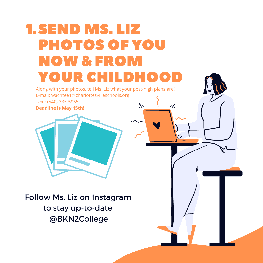 Send Ms. Liz a photo of you now and from your childhood. Along with your photos, tell Ms. Liz what your post-high plans are! Email: wachtee1@charlottesvilleschools.org. Text: 540 335 5955. Deadline is May 15th. Follow Ms. Liz on Instagram to stay up-to-date @BKN2College.