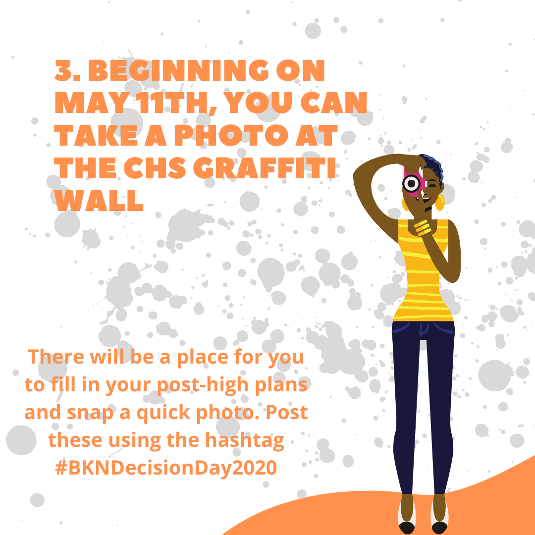 Beginning on May 11, you can take a photo at the CHS Graffiti Wall. There will be a place for you to fill in your post-high plans and snap a quick photo. Post these using the hashtag #BKNDecisionDay2020.