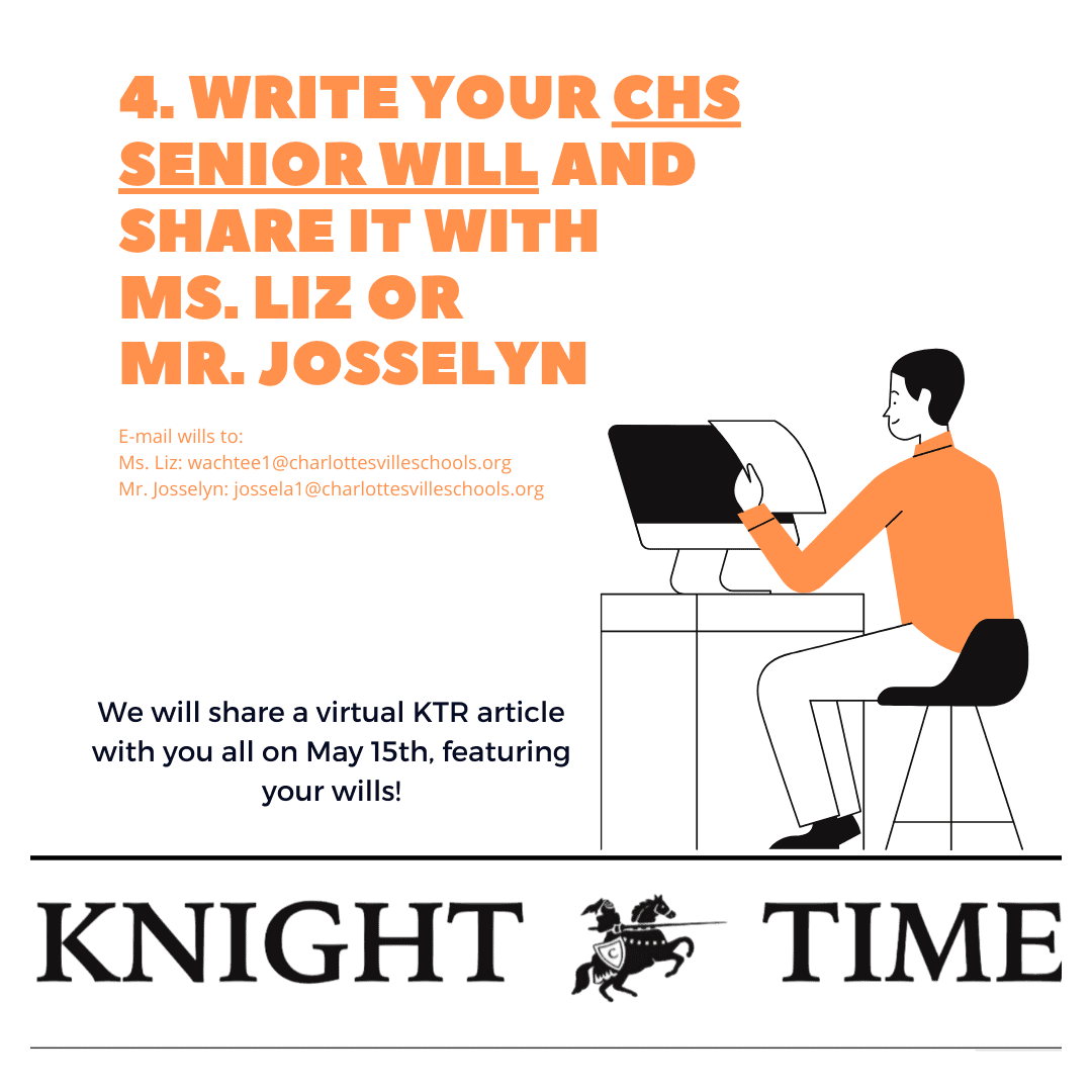 Write your CHS Senior Will and share it with Ms. Liz or Mr. Josselyn. Email wills to Ms. Liz: wachtee1@charlottesvilleschools.org. Mr Josselyn: jossela1@charlottesvilleschools.org.We will share a virtual KTR article with you all on May 15 featuring your wills.